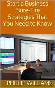 Start a Business - Sure-Fire Strategies That You Need to Know ebook by Phillip Williams