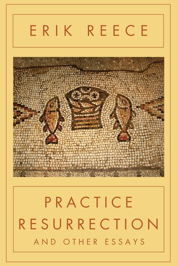 Practice Resurrection - And Other Essays ebook by Erik Reece