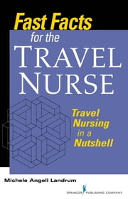 Fast Facts for the Travel Nurse - Travel Nursing in a Nutshell ebook by Michele Angell Landrum ADN, RN, CCRN