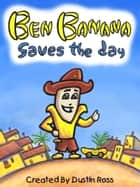 Ben Banana Saves The Day eBook by Dustin Ross