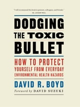 Dodging the Toxic Bullet - How to Protect Yourself from Everyday Environmental Health Hazards ebook by David R. Boyd