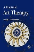 A Practical Art Therapy ebook by Susan Buchalter