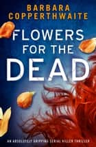 Flowers for the Dead - An absolutely gripping serial killer thriller ebook by Barbara Copperthwaite