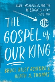 The Gospel of Our King - Bible, Worldview, and the Mission of Every Christian ebook by Bruce Riley Ashford, Heath A. Thomas