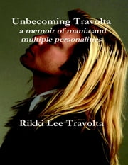 Unbecoming Travolta: A Memoir of Mania and Multiple Personalities ebook by Rikki Lee Travolta