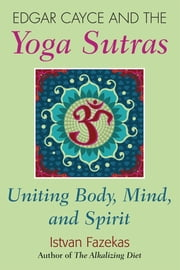 Edgar Cayce and the Yoga Sutras - Uniting Body, Mind and Spirit ebook by Istvan Fazekas