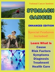 Stomach Cancer - Learn What Is Cause, Risk Factors, Symptoms, Diagnosis, Treatment, Health Care ebook by National Cancer Institute