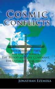 Cosmic Conflicts - Freedon isn't free, The only chance, The blood and the covenant, The ultimate assignment ebook by Jonathan Ezemeka