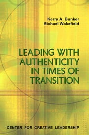 Leading with Authenticity in Times of Transition ebook by Bunker, Kerry A.