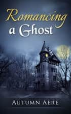 Romancing a Ghost ebook by Autumn Aere