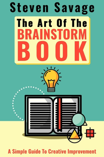 The Art Of The Brainstorm Book: A Simple Guide To Creative Improvement - Steve's Creative Advice, #3 ebook by Steven Savage