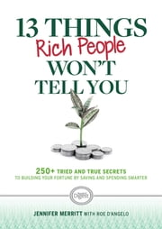 13 Things Rich People Won't Tell You - 250+ Tried-and-True Secrets to Building Your Fortune by Saving and Spending Smarter ebook by Jennifer Merritt