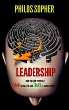 EADERSHIP: How to Lead Yourself - Stop Being Led and Start Leading Others ebook by Philos Sopher
