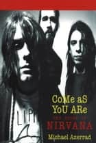 Come As You Are - The Story of Nirvana ebook by Michael Azerrad