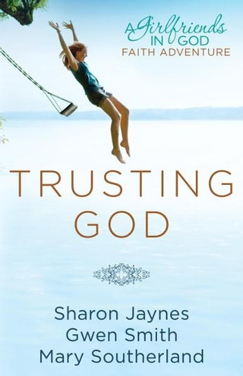 Trusting God - A Girlfriends in God Faith Adventure ebook by Sharon Jaynes,Gwen Smith,Mary Southerland