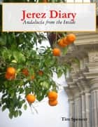 Jerez Diary: Andalucía from the Inside ebook by Tim Spencer