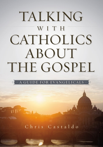 Talking with Catholics about the Gospel - A Guide for Evangelicals ebook by Christopher A. Castaldo