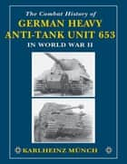 The Combat History of German Heavy Anti-Tank Unit 653 ebook by Karlheinz Munch