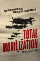Total Mobilization - World War II and American Literature ebook by Roy Scranton