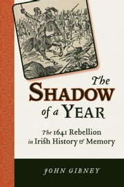 The Shadow of a Year: The 1641 Rebellion in Irish History and Memory ebook by Gibney, John