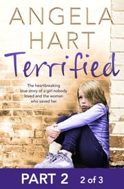 Terrified Part 2 of 3 - The heartbreaking true story of a girl nobody loved and the woman who saved her ebook by Angela Hart
