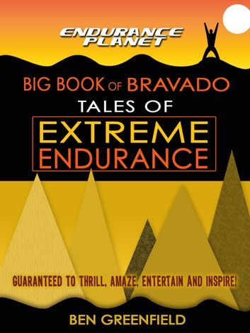 Tales of Extreme Endurance: Endurance Planet's Big Book of Bravado ebook by Ben Greenfield