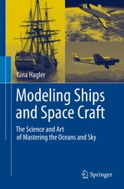 Modeling Ships and Space Craft - The Science and Art of Mastering the Oceans and Sky ebook by Gina Hagler