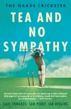 The Grade Cricketer: Tea and No Sympathy ebook by Ian Higgins, Dave Edwards, Sam Perry