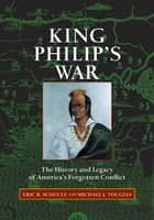 King Philip's War: The History and Legacy of America's Forgotten Conflict ebook by Eric B. Schultz,Michael J. Tougias