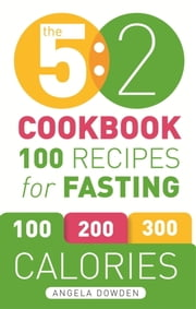 The 5:2 Cookbook - Recipes for the 2-Day Fasting Diet. Makes 500 or 600 Calorie Days Easier and Tastier. ebook by Angela Dowden