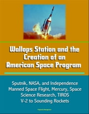 Wallops Station and the Creation of an American Space Program: Sputnik, NASA, and Independence, Manned Space Flight, Mercury, Space Science Research, TIROS, V-2 to Sounding Rockets ebook by Progressive Management