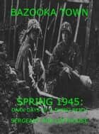 Bazooka Town: Spring 1945: Dark Days of a Dying Reich ebook by Sergeant Robert Lofthouse