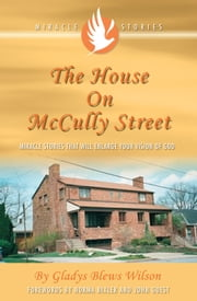 The House on McCully Street - Miracle Stories That Will Enlarge Your Vision of God ebook by Gladys Blews Wilson