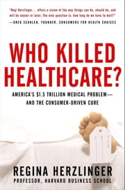 Who Killed HealthCare?: America's $2 Trillion Medical Problem - and the Consumer-Driven Cure: America's $1.5 Trillion Dollar Medical Problem--and the ebook by Herzlinger , Regina