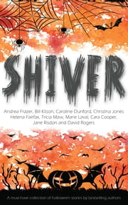 Shiver - a Halloween short story collection ebook by Andrea Frazer,Bill Kitson,Caroline Dunford,Christina Jones,Helena Fairfax,Tricia Maw,Marie Laval,Cara Cooper,David Rogers,Jane Risdon