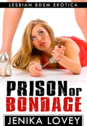 Prison Or Bondage: Lesbian BDSM Erotica ebook by Jenika Lovey
