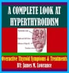A Complete Look at Hyperthyroidism - Overactive Thyroid Symptoms and Treatments ebook by James Lowrance