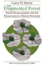 The Fragmented Forest - Island Biogeography Theory and the Preservation of Biotic Diversity ebook by Larry D. Harris
