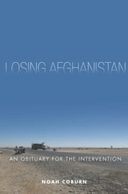 Losing Afghanistan - An Obituary for the Intervention ebook by Noah Coburn