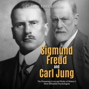 Sigmund Freud and Carl Jung: The Pioneering Lives and Works of History's Most Influential Psychologists audiobook by Charles River Editors