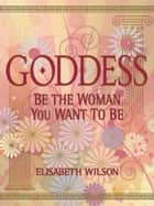 Goddess - Be the woman you want to be ebook by Infinite Ideas, Elisabeth Wilson