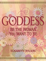 Goddess - Be the woman you want to be ebook by Infinite Ideas,Elisabeth Wilson