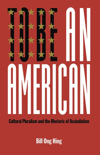 To Be An American - Cultural Pluralism and the Rhetoric of Assimilation eBook by Bill Ong Hing