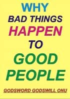 Why Bad Things Happen to Good People ebook by Godsword Godswill Onu