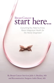 Breast Cancer: Start Here - Everything You Need to Know About Integrative Health for the Newly Diagnosed ebook by Julie A. Buckley, MD,Ankit Desai, MD
