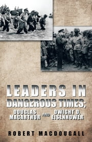 LEADERS IN DANGEROUS TIMES - DOUGLAS MACARTHUR AND DWIGHT D. EISENHOWER ebook by ROBERT MACDOUGALL