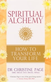 Spiritual Alchemy - How to Transform Your Life ebook by Dr Christine Page