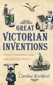 Great Victorian Inventions - Novel Contrivances and Industrial Revolutions ebook by Caroline Rochford