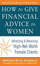 How to Give Financial Advice to Women: Attracting and Retaining High-Net Worth Female Clients ebook by Kathleen Burns Kingsbury