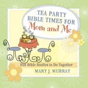 Tea Party Bible Times for Mom and Me - Fun Bible Studies to Do Together ebook by Mary J. Murray